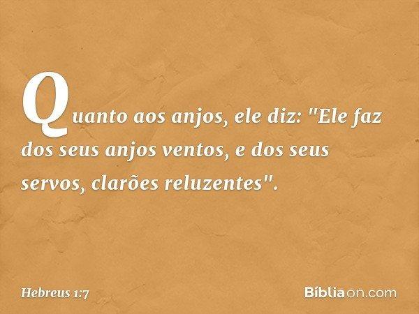 """Quanto aos anjos, ele diz: """"Ele faz dos seus anjos ventos, e dos seus servos, clarões reluzentes"""". -- Hebreus 1:7"""