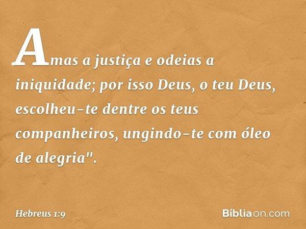 Amas a justiça e odeias a iniquidade; por isso Deus, o teu Deus, escolheu-te dentre os teus companheiros, ungindo-te com óleo de alegria