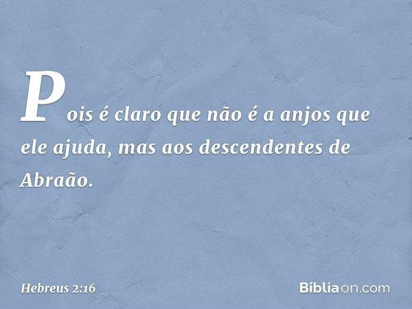 Pois é claro que não é a anjos que ele ajuda, mas aos descendentes de Abraão. -- Hebreus 2:16