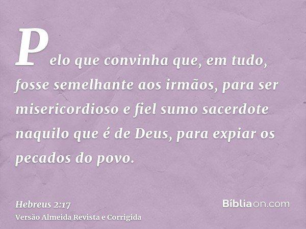 Pelo que convinha que, em tudo, fosse semelhante aos irmãos, para ser misericordioso e fiel sumo sacerdote naquilo que é de Deus, para expiar os pecados do povo