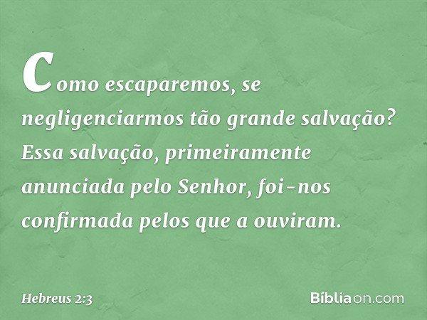 como escaparemos, se negligenciarmos tão grande salvação? Essa salvação, primeiramente anunciada pelo Senhor, foi-nos confirmada pelos que a ouviram. -- Hebreus