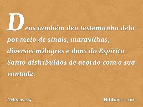 Deus também deu testemunho dela por meio de sinais, maravilhas, diversos milagres e dons do Espírito Santo distribuídos de acordo com a sua vontade. -- Hebreus