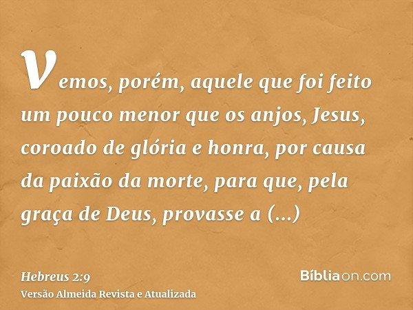 vemos, porém, aquele que foi feito um pouco menor que os anjos, Jesus, coroado de glória e honra, por causa da paixão da morte, para que, pela graça de Deus, pr