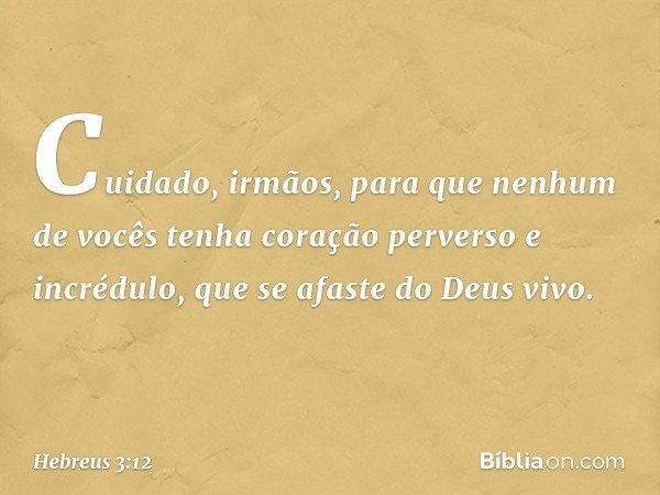 Cuidado, irmãos, para que nenhum de vocês tenha coração perverso e incrédulo, que se afaste do Deus vivo. -- Hebreus 3:12
