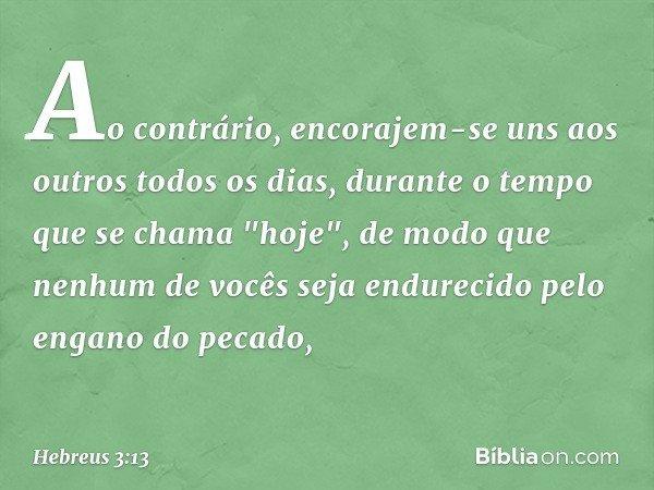 """Ao contrário, encorajem-se uns aos outros todos os dias, durante o tempo que se chama """"hoje"""", de modo que nenhum de vocês seja endurecido pelo engano do pecado,"""