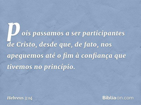 pois passamos a ser participantes de Cristo, desde que, de fato, nos apeguemos até o fim à confiança que tivemos no princípio. -- Hebreus 3:14