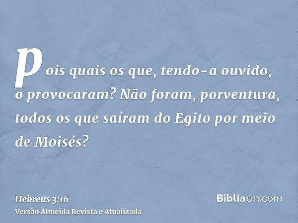 pois quais os que, tendo-a ouvido, o provocaram? Não foram, porventura, todos os que saíram do Egito por meio de Moisés?