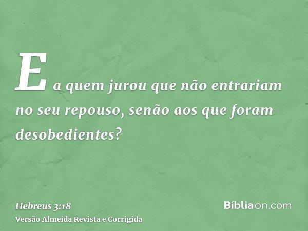 E a quem jurou que não entrariam no seu repouso, senão aos que foram desobedientes?