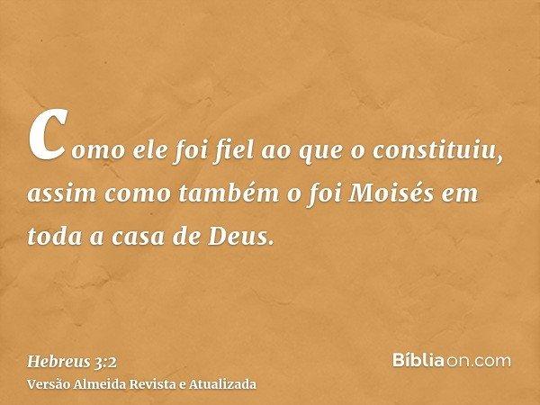 como ele foi fiel ao que o constituiu, assim como também o foi Moisés em toda a casa de Deus.