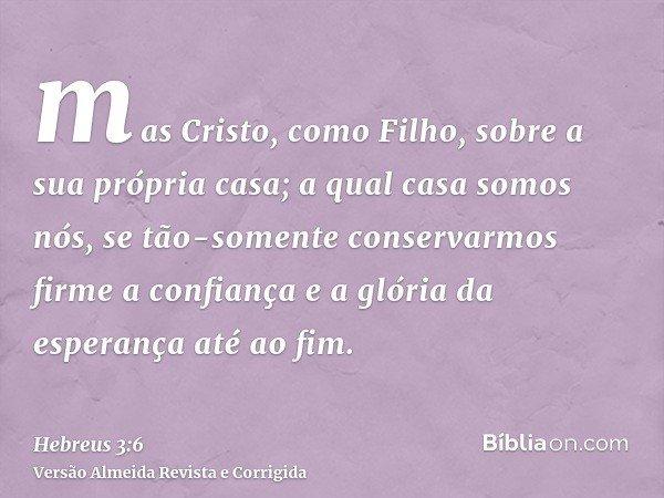 mas Cristo, como Filho, sobre a sua própria casa; a qual casa somos nós, se tão-somente conservarmos firme a confiança e a glória da esperança até ao fim.