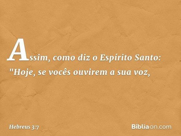 """Assim, como diz o Espírito Santo: """"Hoje, se vocês ouvirem a sua voz, -- Hebreus 3:7"""