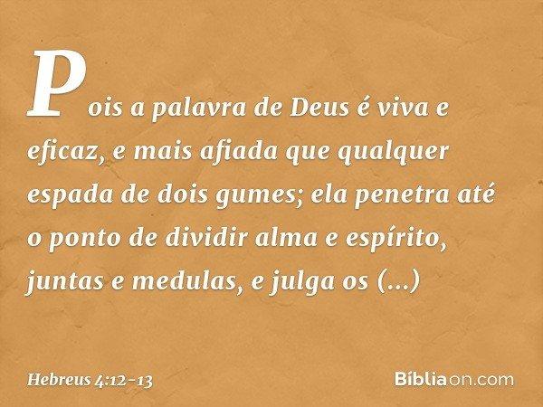 Pois a palavra de Deus é viva e eficaz, e mais afiada que qualquer espada de dois gumes; ela penetra até o ponto de dividir alma e espírito, juntas e medulas, e