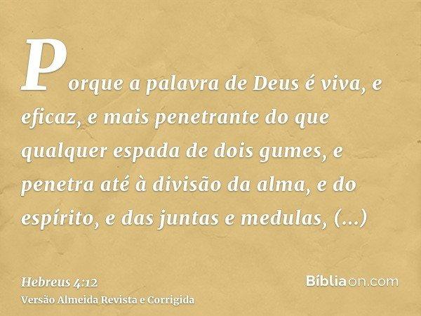 Porque a palavra de Deus é viva, e eficaz, e mais penetrante do que qualquer espada de dois gumes, e penetra até à divisão da alma, e do espírito, e das juntas