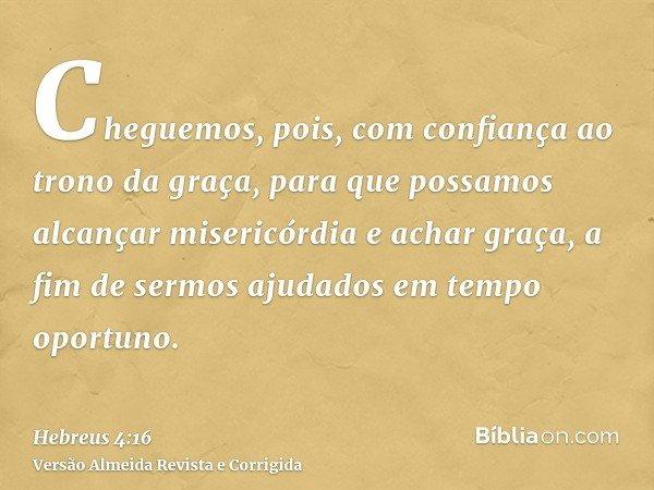 Cheguemos, pois, com confiança ao trono da graça, para que possamos alcançar misericórdia e achar graça, a fim de sermos ajudados em tempo oportuno.
