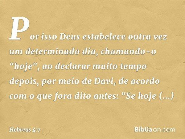 """Por isso Deus estabelece outra vez um determinado dia, chamando-o """"hoje"""", ao declarar muito tempo depois, por meio de Davi, de acordo com o que fora dito antes:"""