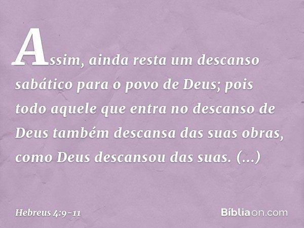 Assim, ainda resta um descanso sabático para o povo de Deus; pois todo aquele que entra no descanso de Deus também descansa das suas obras, como Deus descansou