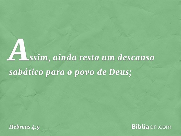 Assim, ainda resta um descanso sabático para o povo de Deus; -- Hebreus 4:9