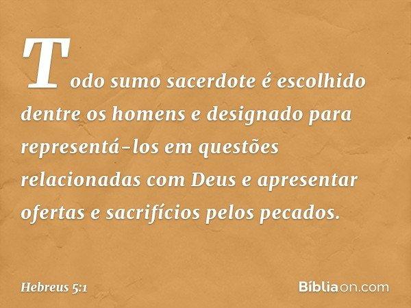 Todo sumo sacerdote é escolhido dentre os homens e designado para representá-los em questões relacionadas com Deus e apresentar ofertas e sacrifícios pelos peca