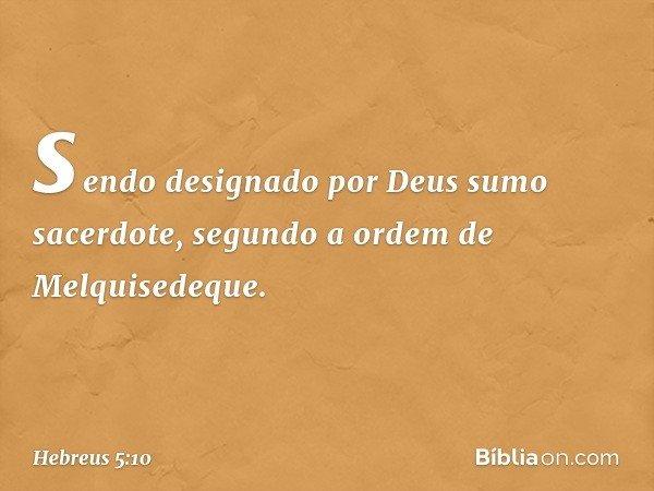 sendo designado por Deus sumo sacerdote, segundo a ordem de Melquisedeque. -- Hebreus 5:10