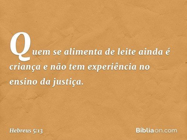 Quem se alimenta de leite ainda é criança e não tem experiência no ensino da justiça. -- Hebreus 5:13