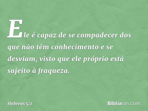 Ele é capaz de se compadecer dos que não têm conhecimento e se desviam, visto que ele próprio está sujeito à fraqueza. -- Hebreus 5:2