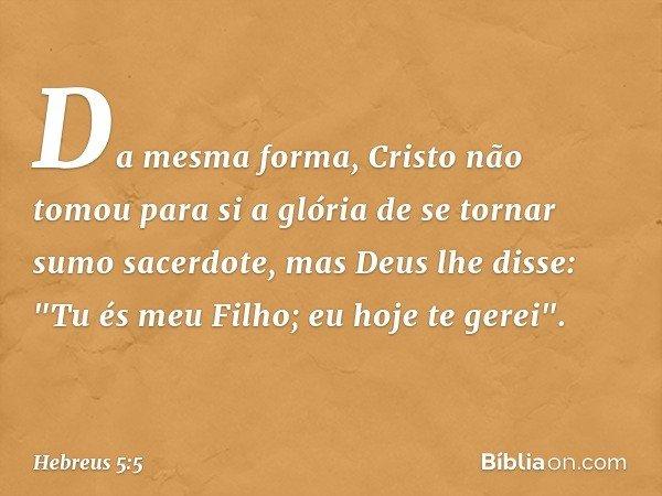 """Da mesma forma, Cristo não tomou para si a glória de se tornar sumo sacerdote, mas Deus lhe disse: """"Tu és meu Filho; eu hoje te gerei"""". -- Hebreus 5:5"""