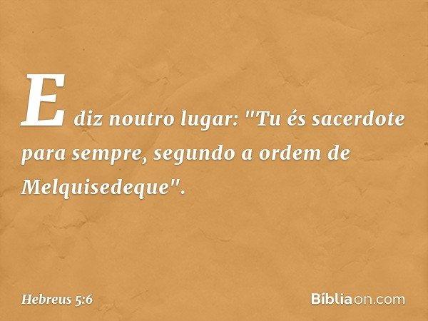 """E diz noutro lugar: """"Tu és sacerdote para sempre, segundo a ordem de Melquisedeque"""". -- Hebreus 5:6"""