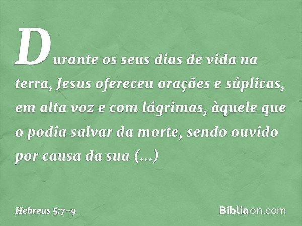 Durante os seus dias de vida na terra, Jesus ofereceu orações e súplicas, em alta voz e com lágrimas, àquele que o podia salvar da morte, sendo ouvido por causa da su