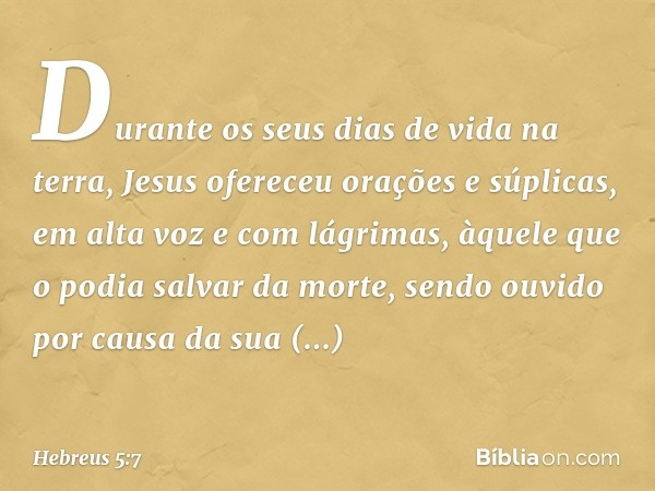 Durante os seus dias de vida na terra, Jesus ofereceu orações e súplicas, em alta voz e com lágrimas, àquele que o podia salvar da morte, sendo ouvido por causa