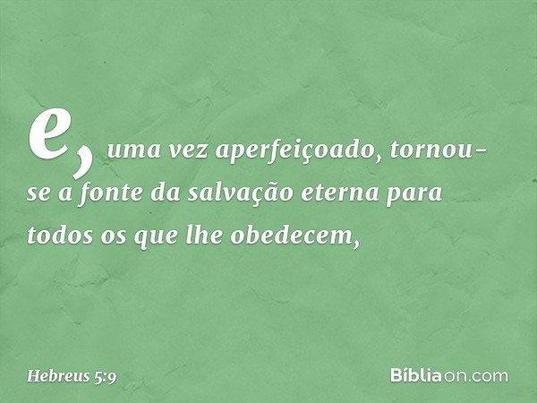 e, uma vez aperfeiçoado, tornou-se a fonte da salvação eterna para todos os que lhe obedecem, -- Hebreus 5:9