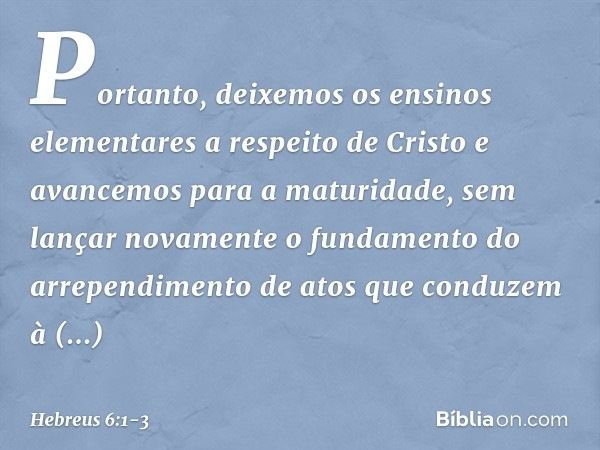 Portanto, deixemos os ensinos elementares a respeito de Cristo e avancemos para a maturidade, sem lançar novamente o fundamento do arrependimento de atos que co