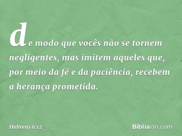 de modo que vocês não se tornem negligentes, mas imitem aqueles que, por meio da fé e da paciência, recebem a herança prometida. -- Hebreus 6:12