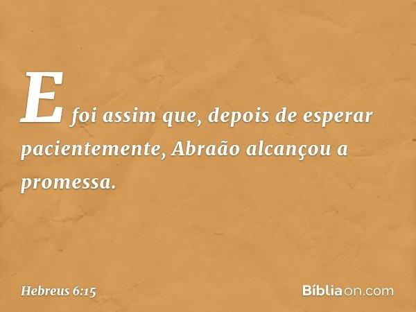 E foi assim que, depois de esperar pacientemente, Abraão alcançou a promessa. -- Hebreus 6:15
