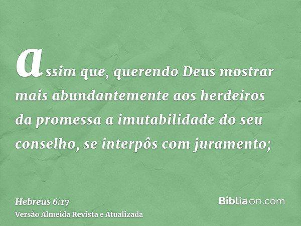 assim que, querendo Deus mostrar mais abundantemente aos herdeiros da promessa a imutabilidade do seu conselho, se interpôs com juramento;