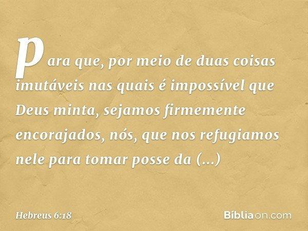 para que, por meio de duas coisas imutáveis nas quais é impossível que Deus minta, sejamos firmemente encorajados, nós, que nos refugiamos nele para tomar posse