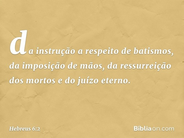 da instrução a respeito de batismos, da imposição de mãos, da ressurreição dos mortos e do juízo eterno. -- Hebreus 6:2