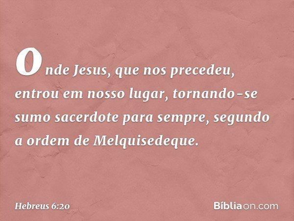 onde Jesus, que nos precedeu, entrou em nosso lugar, tornando-se sumo sacerdote para sempre, segundo a ordem de Melquisedeque. -- Hebreus 6:20