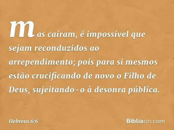 mas caíram, é impossível que sejam reconduzidos ao arrependimento; pois para si mesmos estão crucificando de novo o Filho de Deus, sujeitando-o à desonra públic