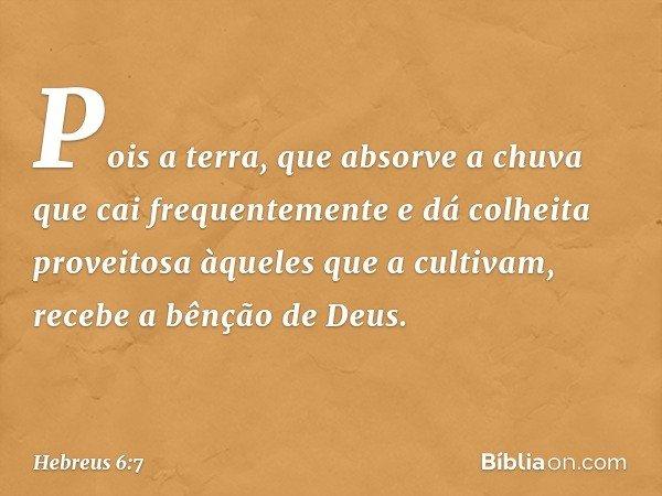 Pois a terra, que absorve a chuva que cai frequentemente e dá colheita proveitosa àqueles que a cultivam, recebe a bênção de Deus. -- Hebreus 6:7