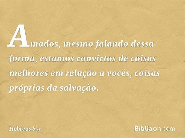 Amados, mesmo falando dessa forma, estamos convictos de coisas melhores em relação a vocês, coisas próprias da salvação. -- Hebreus 6:9