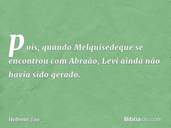 pois, quando Melquisedeque se encontrou com Abraão, Levi ainda não havia sido gerado. -- Hebreus 7:10
