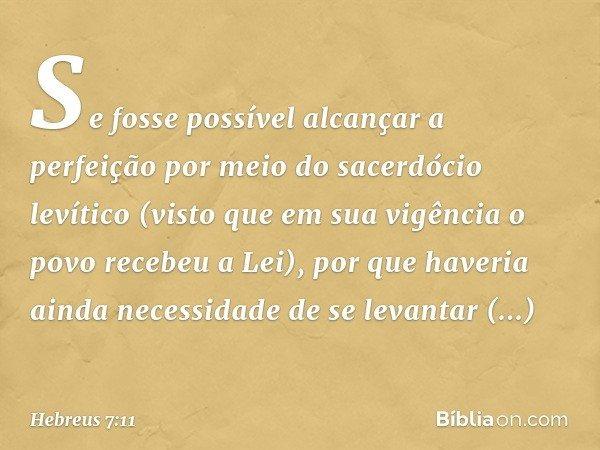 Se fosse possível alcançar a perfeição por meio do sacerdócio levítico (visto que em sua vigência o povo recebeu a Lei), por que haveria ainda necessidade de se