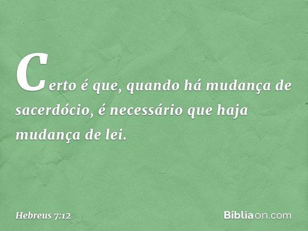 Certo é que, quando há mudança de sacerdócio, é necessário que haja mudança de lei. -- Hebreus 7:12