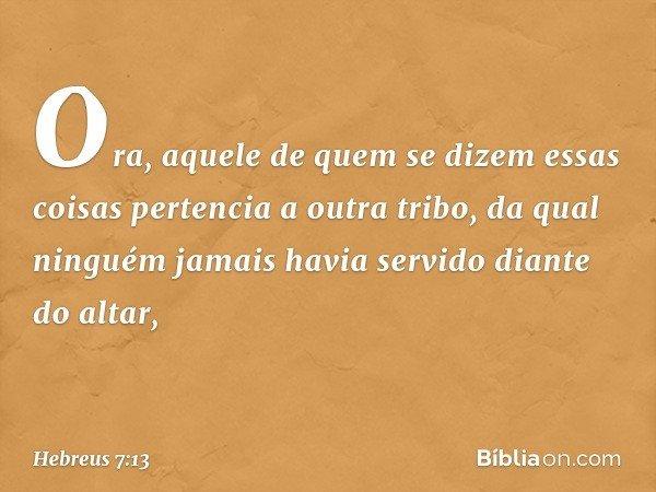 Ora, aquele de quem se dizem essas coisas pertencia a outra tribo, da qual ninguém jamais havia servido diante do altar, -- Hebreus 7:13