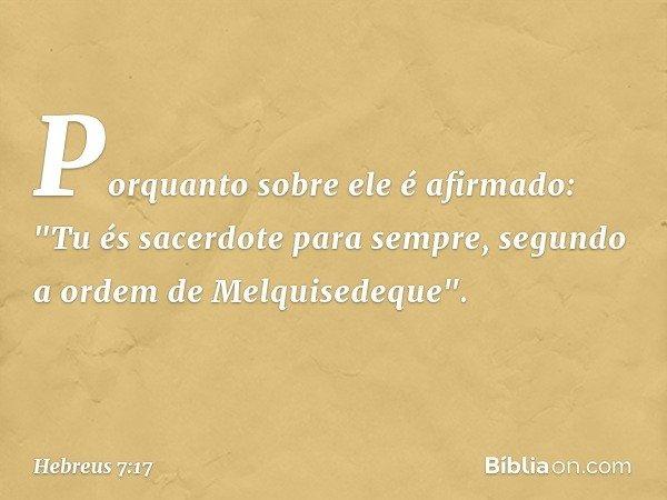 """Porquanto sobre ele é afirmado: """"Tu és sacerdote para sempre, segundo a ordem de Melquisedeque"""". -- Hebreus 7:17"""