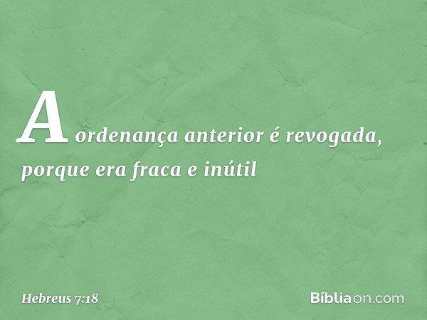 A ordenança anterior é revogada, porque era fraca e inútil -- Hebreus 7:18