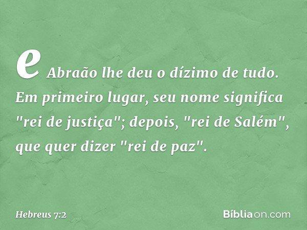 """e Abraão lhe deu o dízimo de tudo. Em primeiro lugar, seu nome significa """"rei de justiça""""; depois, """"rei de Salém"""", que quer dizer """"rei de paz"""". -- Hebreus 7:2"""