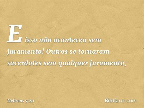E isso não aconteceu sem juramento! Outros se tornaram sacerdotes sem qualquer juramento, -- Hebreus 7:20