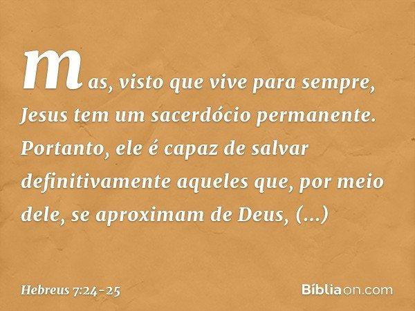 mas, visto que vive para sempre, Jesus tem um sacerdócio permanente. Portanto, ele é capaz de salvar definitivamente aqueles que, por meio dele, se aproximam de