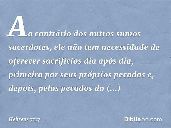 Ao contrário dos outros sumos sacerdotes, ele não tem necessidade de oferecer sacrifícios dia após dia, primeiro por seus próprios pecados e, depois, pelos peca
